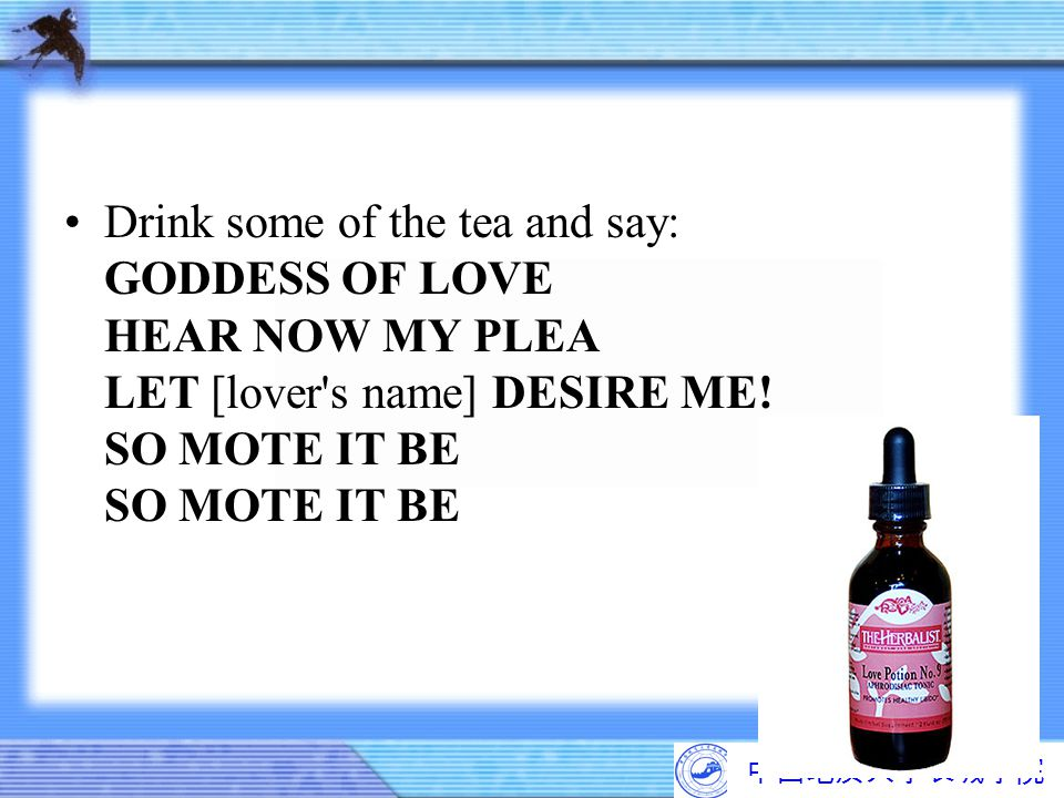 Drink some of the tea and say: GODDESS OF LOVE HEAR NOW MY PLEA LET [lover s name] DESIRE ME! SO MOTE IT BE SO MOTE IT BE